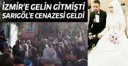 İZMİR'E GELİN GİTMİŞTİ CENAZESİ GELDİ